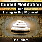 Guided Meditation for Living in the Moment | [Lisa Rogers]