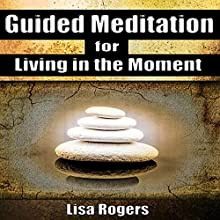Guided Meditation for Living in the Moment (       UNABRIDGED) by Lisa Rogers Narrated by L. B. Rose