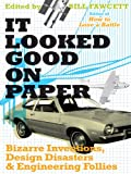 It Looked Good on Paper: Bizarre Inventions, Design Disasters, and Engineering Follies
