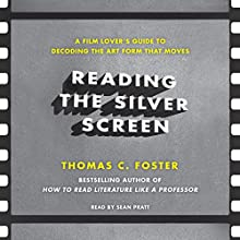 Reading the Silver Screen: A Film Lover's Guide to Decoding the Art Form That Moves Audiobook by Thomas C. Foster Narrated by Sean Pratt