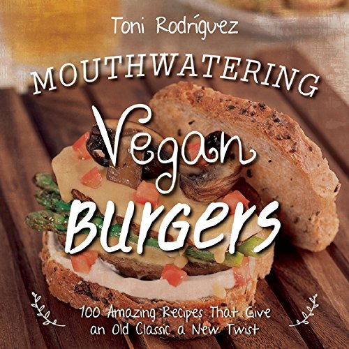 Mouthwatering Vegan Burgers: 100 Amazing Recipes That Give an Old Classic a New Twist