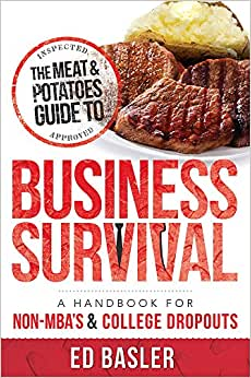 The Meat & Potatoes Guide To Business Survival: A Handbook For Non-MBA's & College Dropouts