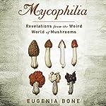 Mycophilia: Revelations From the Weird World of Mushrooms | Eugenia Bone