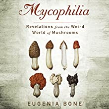 Mycophilia: Revelations From the Weird World of Mushrooms (       UNABRIDGED) by Eugenia Bone Narrated by Aimee Jolson