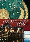 Archäologie erleben: 50 Ausflüge in die Vergangenheit