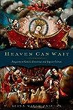 Diana Walsh Pasulka Heaven Can Wait: Purgatory in Catholic Devotional and Popular Culture