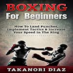 Boxing for Beginners: How to Land Punches, Implement Tactics & Increase Your Speed in the Ring | Takanori Diaz