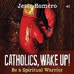 Catholics, Wake Up!: Be a Spiritual Warrior | Jesse Romero