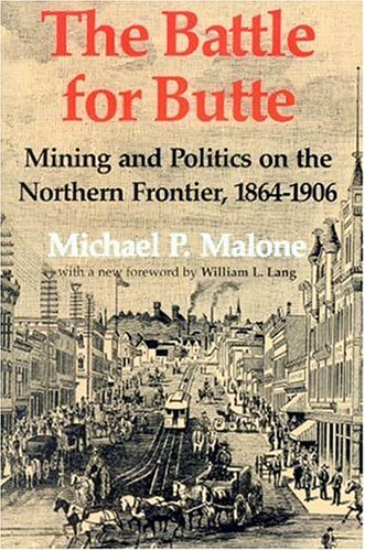 The Battle for Butte: Mining and Politics on the Northern Frontier, 1864-1906 (Emil and Kathleen Sick Lecture - Book Series in Western History and Biography)