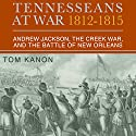 Tennesseans at War, 1812 - 1815: Andrew Jackson, the Creek War, and the Battle of New Orleans Audiobook by Dr. Tom Kanon, PhD Narrated by Gary Roelofs