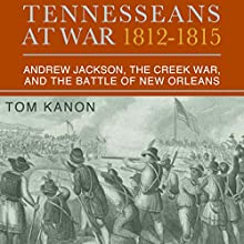 Tennesseans at War, 1812 - 1815: Andrew Jackson, the Creek War, and the Battle of New Orleans (       UNABRIDGED) by Dr. Tom Kanon, PhD Narrated by Gary Roelofs