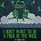 I Don't Want to Be a Frog in the Well Hörbuch von Adelina hill Gesprochen von: Matyas Job Gombos