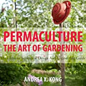The Art of Gardening: The Ultimate Ecological Design and Engineering Guide | [Andrea Kong]