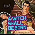 A Witch Shall Be Born (Conan the Barbarian - Weird Tales 10) Audiobook by Robert E. Howard Narrated by Edward Miller