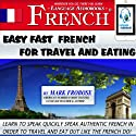 Easy Fast French for Travel and Eating: 4 Hours of Refreshingly Easy and Effective French Audio Instruction (English and French Edition) (       UNABRIDGED) by Mark Frobose Narrated by Mark Frobose