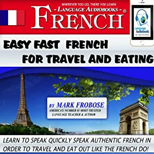 Easy Fast French for Travel and Eating: 4 Hours of Refreshingly Easy and Effective French Audio Instruction (English and French Edition) | [Mark Frobose]