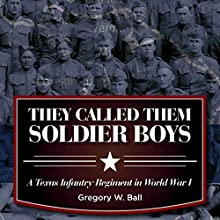 They Called Them Soldier Boys: A Texas Infantry Regiment in World War I Audiobook by Gregory W. Ball Narrated by Jim R Sartor