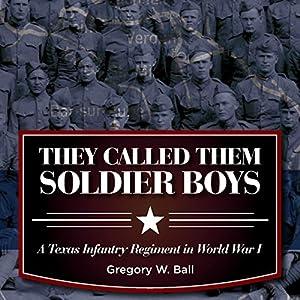 They Called Them Soldier Boys: A Texas Infantry Regiment in World War I Hörbuch von Gregory W. Ball Gesprochen von: Jim R Sartor