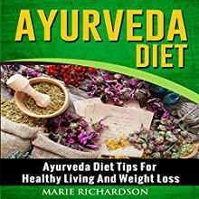 Ayurveda Diet: Ayurveda Diet Tips for Healthy Living and Weight Loss | Livre audio Auteur(s) : Marie Richardson Narrateur(s) : Michelle Murillo