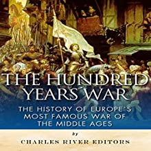 The Hundred Years War: The History of Europe's Most Famous War of the Middle Ages (       UNABRIDGED) by Charles River Editors Narrated by Saethon Williams