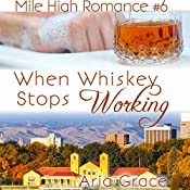 When Whiskey Stops Working: Mile High Romance, Book 6 | Aria Grace