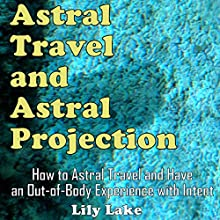 Astral Travel and Astral Projection: How to Astral Travel and Have an Out-of-Body Experience (with Intent) Audiobook by Lily Lake Narrated by Tina Strong