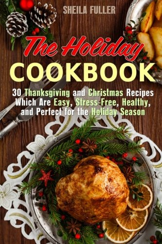 The Holiday Cookbook: 30 Thanksgiving and Christmas Recipes Which Are Easy, Stress-Free, Healthy, and Perfect for the Holiday Season (Holiday Recipes) by Sheila Fuller