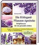 Die Hildegard-Pflanzen-Apotheke: Heilpflanzen für ein gesundes Leben