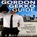 Gordon Gekko Guide: Life Lessons, Investing Secrets & Timeless Style from a Wall Street Billionaire | S. Rothschild