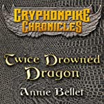 Twice Drowned Dragon: The Gryphonpike Chronicles, Book 2 (       UNABRIDGED) by Annie Bellet Narrated by Christine Padovan