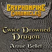 Twice Drowned Dragon: The Gryphonpike Chronicles, Book 2 | Annie Bellet