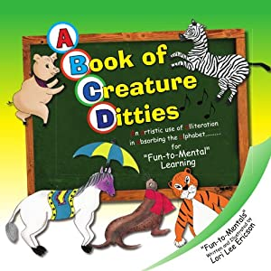 A Book of Creature Ditties: An Artistic Use of Alliteration in Absorbing the Alphabet. . .For Fun-to-Mental Learning