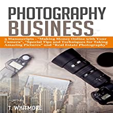 Photography Business: 3 Manuscripts: Making Money Online with Your Camera, Special Tips and Techniques for Taking Amazing Pictures, and Real Estate Photography Audiobook by T Whitmore Narrated by Terrence Wood