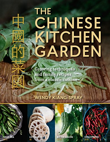 The Chinese Kitchen Garden: Growing Techniques and Family Recipes for a Classic Cuisine by Wendy Kiang-Spray