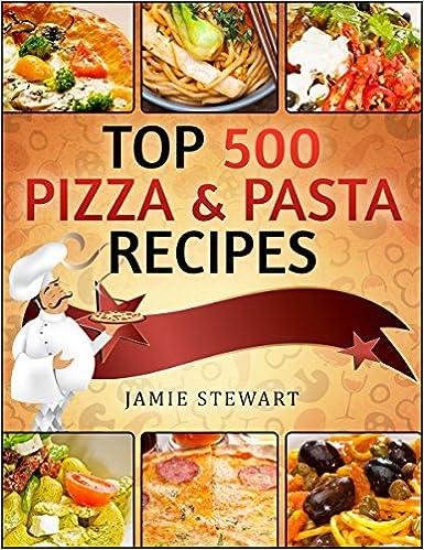 TOP 500 Pizza & Pasta Recipes Cookbook (Vegetarian, Low-Carb, Vegan, Raw, Paleo, Farfalle (Bow Ties), Tagliatelle, Lasagna, Spaghetti, Stuffed Pasta, Simple Ingredients)