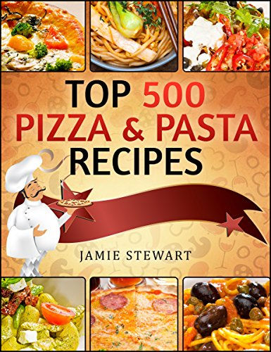 TOP 500 Pizza & Pasta Recipes Cookbook (Vegetarian, Low-Carb, Vegan, Raw, Paleo, Farfalle (Bow Ties), Tagliatelle, Lasagna, Spaghetti, Stuffed Pasta,  Simple Ingredients) by Jamie Stewart
