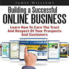 Building a Successful Online Business: Learn How to Earn the Trust and Respect of Your Prospects and Customers (       UNABRIDGED) by James Williams Narrated by Alex Rehder