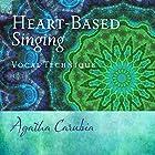 Heart-Based Singing: Vocal Technique Hörbuch von Agatha Carubia Gesprochen von: Agatha Carubia