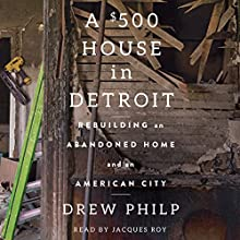 A $500 House in Detroit: Rebuilding an Abandoned Home and an American City | Livre audio Auteur(s) : Drew Philp Narrateur(s) : Jacques Roy