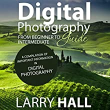 Digital Photography Guide: From Beginner to Intermediate: A Compilation of Important Information in Digital Photography (       UNABRIDGED) by Larry Hall Narrated by Joshua Bennington