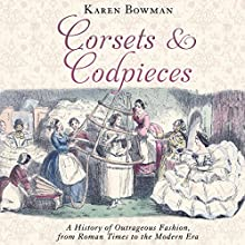 Corsets and Codpieces: A History of Outrageous Fashion, from Roman Times to the Modern Era Audiobook by Karen Bowman Narrated by Susan Duerden