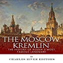 The Moscow Kremlin: The History of Russia's Most Famous Landmark Audiobook by  Charles River Editors Narrated by Nathan Yoder