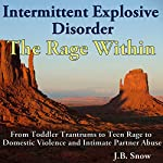 Intermittent Explosive Disorder: The Rage Within: From Toddler Tantrums to Teen Rage to Domestic Violence and Intimate Partner Abuse: Transcend Mediocrity, Book 59 | J.B. Snow