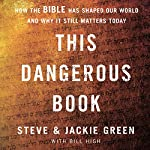 This Dangerous Book: How the Bible Has Shaped Our World and Why It Still Matters Today | Steve Green,Jackie Green,Bill High - contributor