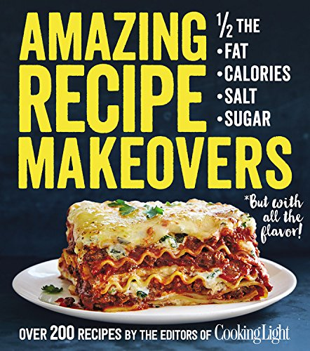 Amazing Recipe Makeovers: 200 Classic Dishes at 1/2 the Fat, Calories, Salt, or Sugar by The Editors of Cooking Light Magazine