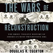 The Wars of Reconstruction: The Brief, Violent History of America's Most Progressive Era (       UNABRIDGED) by Douglas R. Egerton Narrated by Eric Martin