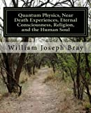 William Joseph Bray Quantum Physics, Near Death Experiences, Eternal Consciousness, Religion, and the Human Soul