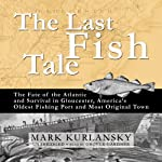 The Last Fish Tale: The Fate of the Atlantic and Survival in Gloucester | Mark Kurlansky