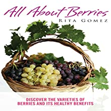 All About Berries: Discover the Varieties of Berries and Its Healthy Benefits (       UNABRIDGED) by Rita Gomez Narrated by Laurie Allen