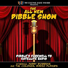 The All New Dibble Show: Dibble's Farewell to Satellite Radio Radio/TV Program by Jerry Robbins Narrated by Jerry Robbins,  The Colonial Radio Players